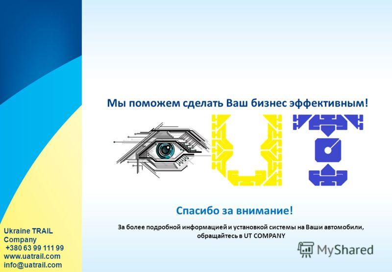 Мы поможем сделать Ваш бизнес эффективным! За более подробной информацией и установкой системы на Ваши автомобили, обращайтесь в UT COMPANY Спасибо за внимание! Ukraine TRAIL Company +380 63 99 111 99 www.uatrail.com info@uatrail.com