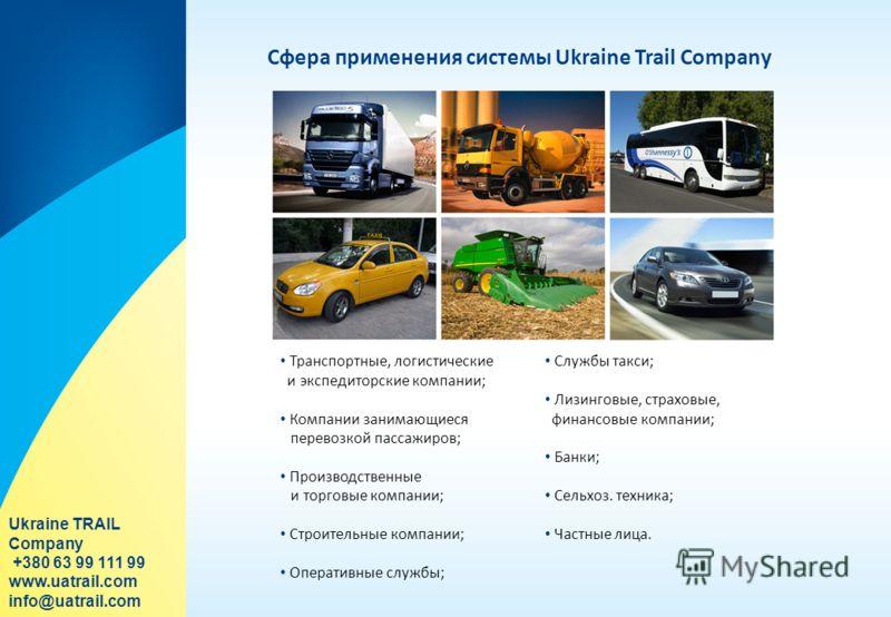 Сфера применения системы Ukraine Trail Company Транспортные, логистические и экспедиторские компании; Компании занимающиеся перевозкой пассажиров; Производственные и торговые компании; Строительные компании; Оперативные службы; Службы такси; Лизингов