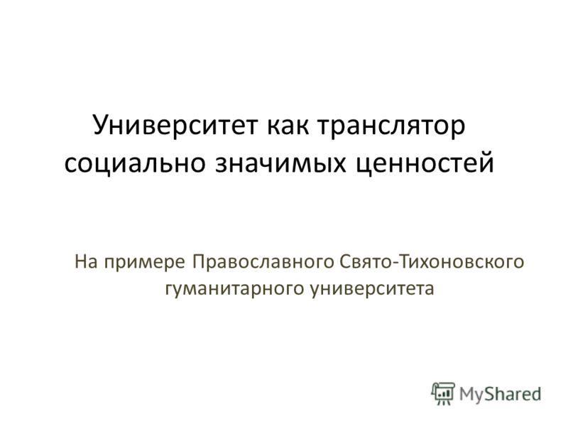 Университет как транслятор социально значимых ценностей На примере Православного Свято-Тихоновского гуманитарного университета