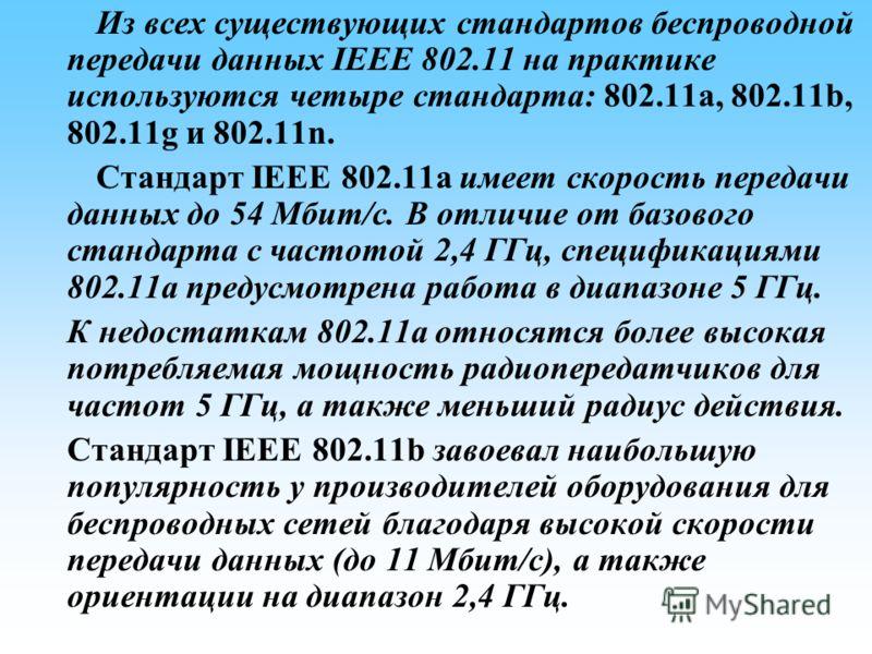 Из всех существующих стандартов беспроводной передачи данных IEEE 802.11 на практике используются четыре стандарта: 802.11a, 802.11b, 802.11g и 802.11n. Стандарт IEEE 802.11a имеет скорость передачи данных до 54 Мбит/с. В отличие от базового стандарт