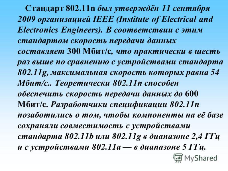 Стандарт 802.11n был утверждён 11 сентября 2009 организацией IEEE (Institute of Electrical and Electronics Engineers). В соответствии с этим стандартом скорость передачи данных составляет 300 Мбит/с, что практически в шесть раз выше по сравнению с ус