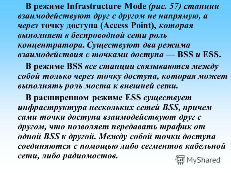 В режиме Infrastructure Mode (рис. 57) станции взаимодействуют друг с другом не напрямую, а через точку доступа (Access Point), которая выполняет в беспроводной сети роль концентратора. Существуют два режима взаимодействия с точками доступа BSS и ESS