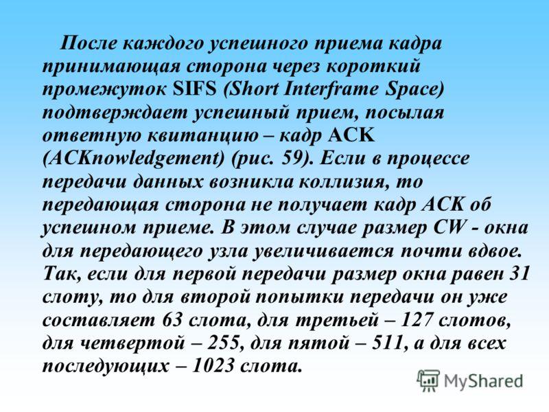 После каждого успешного приема кадра принимающая сторона через короткий промежуток SIFS (Short Interframe Space) подтверждает успешный прием, посылая ответную квитанцию – кадр ACK (ACKnowledgement) (рис. 59). Если в процессе передачи данных возникла