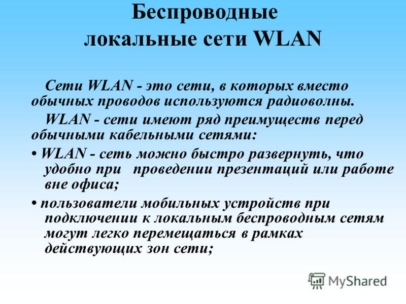 Беспроводные локальные сети WLAN Сети WLAN - это сети, в которых вместо обычных проводов используются радиоволны. WLAN - сети имеют ряд преимуществ перед обычными кабельными сетями: WLAN - сеть можно быстро развернуть, что удобно при проведении презе