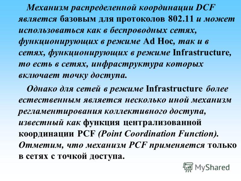 Механизм распределенной координации DCF является базовым для протоколов 802.11 и может использоваться как в беспроводных сетях, функционирующих в режиме Ad Hoc, так и в сетях, функционирующих в режиме Infrastructure, то есть в сетях, инфраструктура к