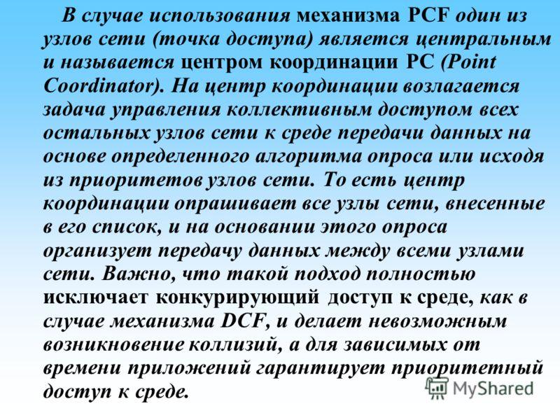 В случае использования механизма PCF один из узлов сети (точка доступа) является центральным и называется центром координации РС (Point Coordinator). На центр координации возлагается задача управления коллективным доступом всех остальных узлов сети к