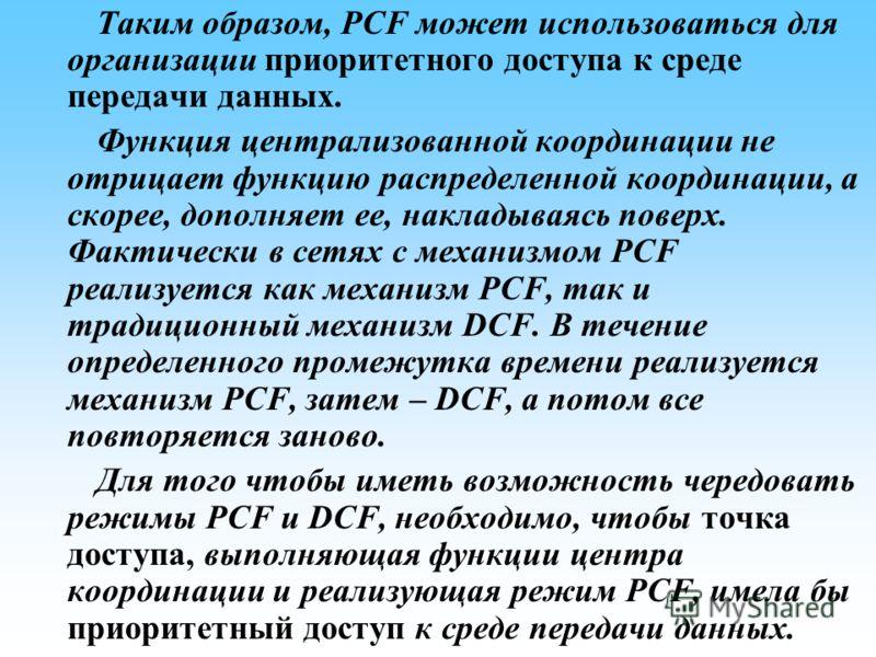 Таким образом, PCF может использоваться для организации приоритетного доступа к среде передачи данных. Функция централизованной координации не отрицает функцию распределенной координации, а скорее, дополняет ее, накладываясь поверх. Фактически в сетя