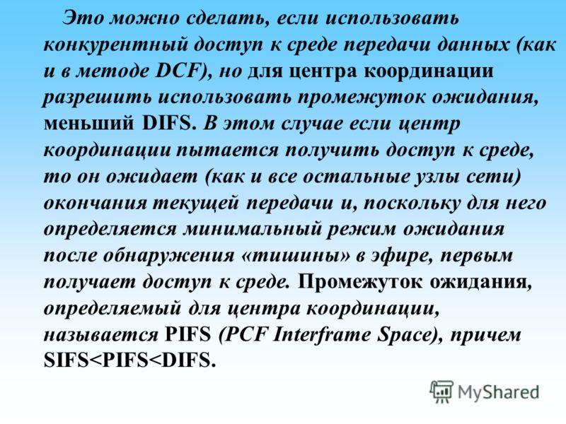 Это можно сделать, если использовать конкурентный доступ к среде передачи данных (как и в методе DCF), но для центра координации разрешить использовать промежуток ожидания, меньший DIFS. В этом случае если центр координации пытается получить доступ к