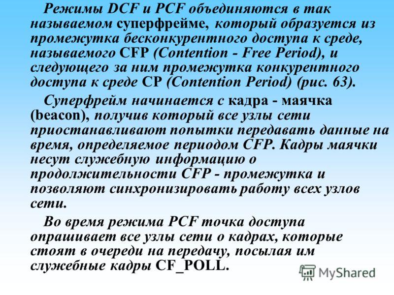 Режимы DCF и PCF объединяются в так называемом суперфрейме, который образуется из промежутка бесконкурентного доступа к среде, называемого CFP (Contention - Free Period), и следующего за ним промежутка конкурентного доступа к среде CP (Contention Per