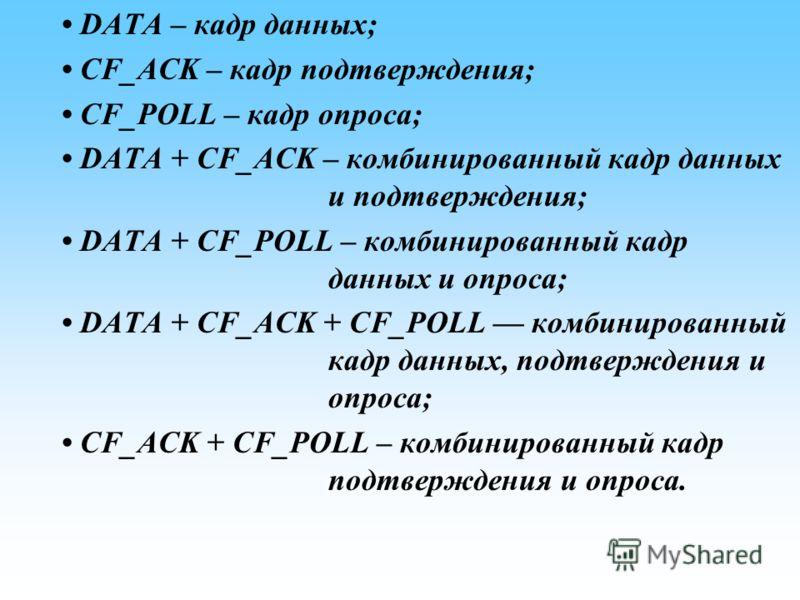DATA – кадр данных; CF_ACK – кадр подтверждения; CF_POLL – кадр опроса; DATA + CF_ACK – комбинированный кадр данных и подтверждения; DATA + CF_POLL – комбинированный кадр данных и опроса; DATA + CF_ACK + CF_POLL комбинированный кадр данных, подтвержд