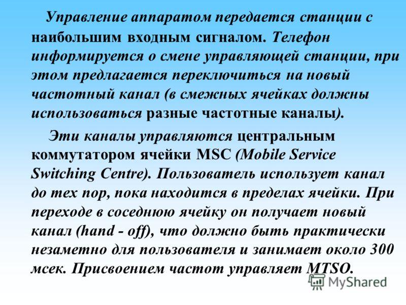 Управление аппаратом передается станции с наибольшим входным сигналом. Телефон информируется о смене управляющей станции, при этом предлагается переключиться на новый частотный канал (в смежных ячейках должны использоваться разные частотные каналы).