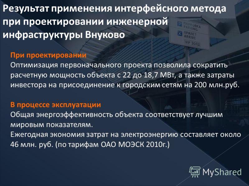 Результат применения интерфейсного метода при проектировании инженерной инфраструктуры Внуково При проектировании Оптимизация первоначального проекта позволила сократить расчетную мощность объекта с 22 до 18,7 МВт, а также затраты инвестора на присое