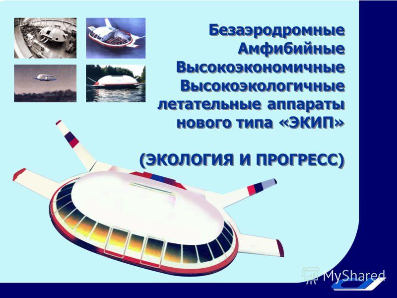 Безаэродромные Амфибийные Высокоэкономичные Высокоэкологичные летательные аппараты нового типа «ЭКИП» (ЭКОЛОГИЯ И ПРОГРЕСС) Безаэродромные Амфибийные Высокоэкономичные Высокоэкологичные летательные аппараты нового типа «ЭКИП» (ЭКОЛОГИЯ И ПРОГРЕСС)
