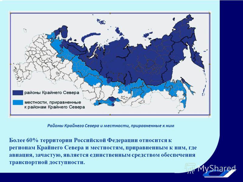 Районы Крайнего Севера и местности, приравненные к ним Более 60% территории Российской Федерации относится к регионам Крайнего Севера и местностям, приравненным к ним, где авиация, зачастую, является единственным средством обеспечения транспортной до
