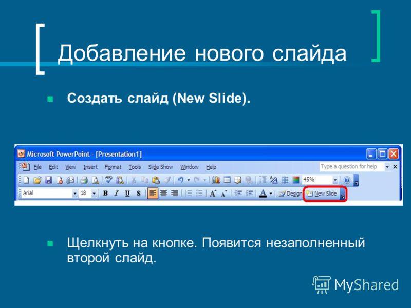 Добавление нового слайда Создать слайд (New Slide). Щелкнуть на кнопке. Появится незаполненный второй слайд.