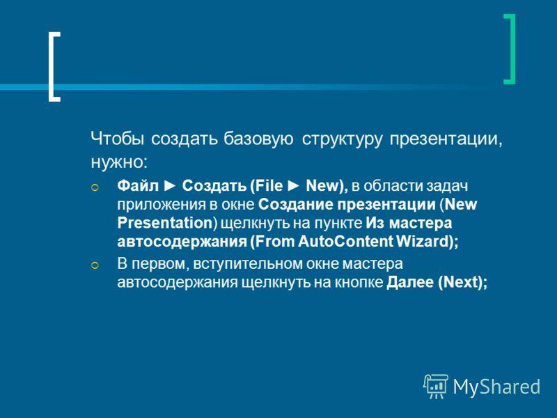 Чтобы создать базовую структуру презентации, нужно: Файл Создать (File New), в области задач приложения в окне Создание презентации (New Presentation) щелкнуть на пункте Из мастера автосодержания (From AutoContent Wizard); В первом, вступительном окн