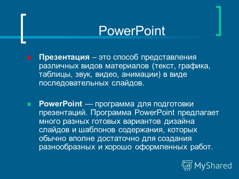 PowerPoint Презентация – это способ представления различных видов материалов (текст, графика, таблицы, звук, видео, анимации) в виде последовательных слайдов. PowerPoint программа для подготовки презентаций. Программа PowerPoint предлагает много разн