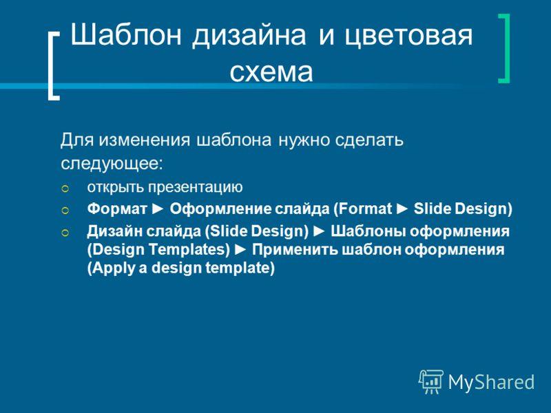 Шаблон дизайна и цветовая схема Для изменения шаблона нужно сделать следующее: открыть презентацию Формат Оформление слайда (Format Slide Design) Дизайн слайда (Slide Design) Шаблоны оформления (Design Templates) Применить шаблон оформления (Apply a