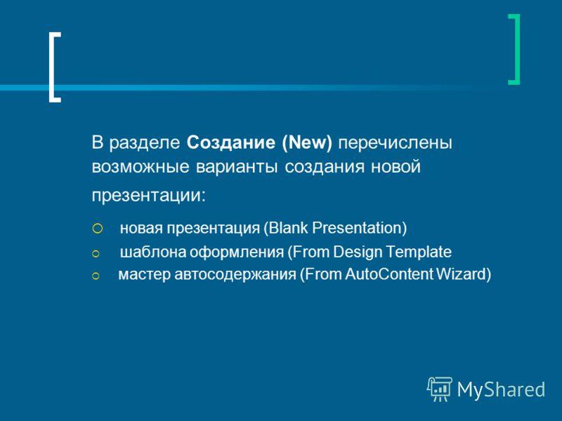 В разделе Создание (New) перечислены возможные варианты создания новой презентации: новая презентация (Blank Presentation) шаблона оформления (From Design Template мастер автосодержания (From AutoContent Wizard)