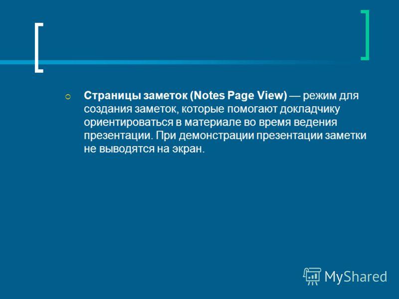 Страницы заметок (Notes Page View) режим для создания заметок, которые помогают докладчику ориентироваться в материале во время ведения презентации. При демонстрации презентации заметки не выводятся на экран.