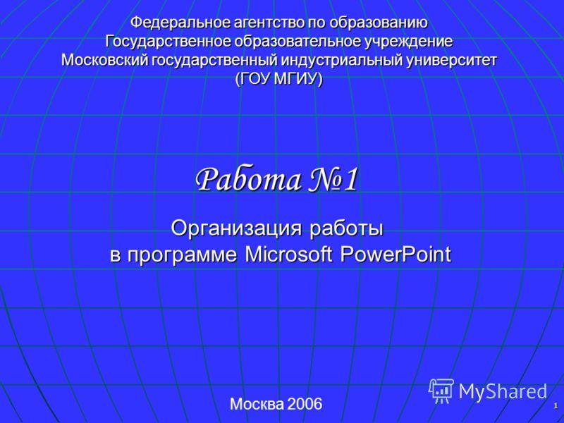 1 Организация работы в программе Microsoft PowerPoint Работа 1 Федеральное агентство по образованию Государственное образовательное учреждение Московский государственный индустриальный университет (ГОУ МГИУ) Москва 2006