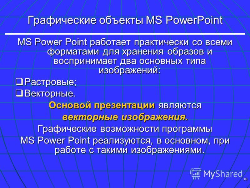 10 Графические объекты MS PowerPoint MS Power Point работает практически со всеми форматами для хранения образов и воспринимает два основных типа изображений: Растровые; Растровые; Векторные. Векторные. Основой презентации являются векторные изображе