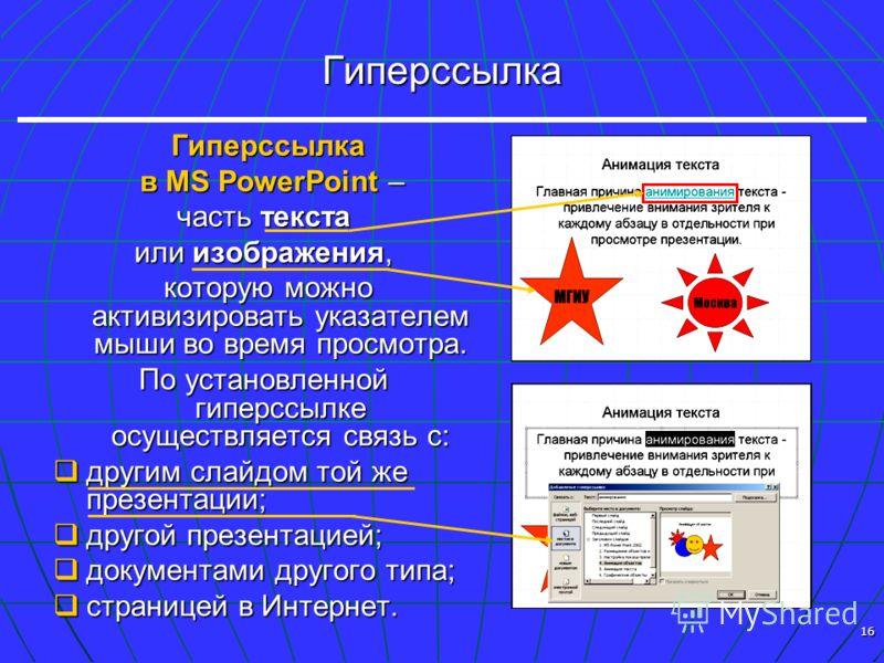16 Гиперссылка Гиперссылка Гиперссылка в MS PowerPoint – в MS PowerPoint – часть текста или изображения, которую можно активизировать указателем мыши во время просмотра. которую можно активизировать указателем мыши во время просмотра. По установленно