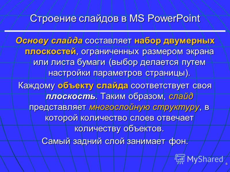 6 Строение слайдов в MS PowerPoint Основу слайда составляет набор двумерных плоскостей, ограниченных размером экрана или листа бумаги (выбор делается путем настройки параметров страницы). Каждому объекту слайда соответствует своя плоскость. Таким обр