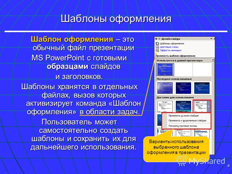 8 Шаблоны оформления Шаблон оформления – это обычный файл презентации Шаблон оформления – это обычный файл презентации MS PowerPoint с готовыми образцами слайдов и заголовков. Шаблоны хранятся в отдельных файлах, вызов которых активизирует команда «Ш