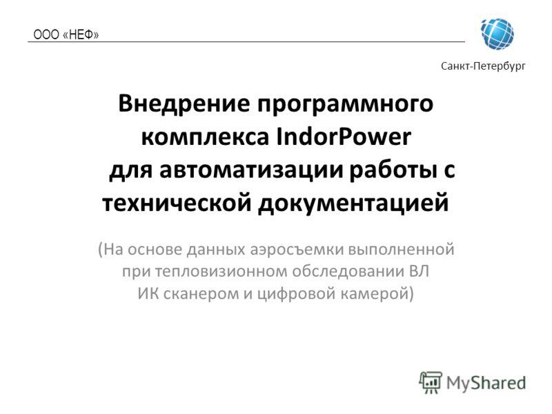 ООО «НЕФ» Санкт-Петербург Внедрение программного комплекса IndorPower для автоматизации работы с технической документацией (На основе данных аэросъемки выполненной при тепловизионном обследовании ВЛ ИК сканером и цифровой камерой)