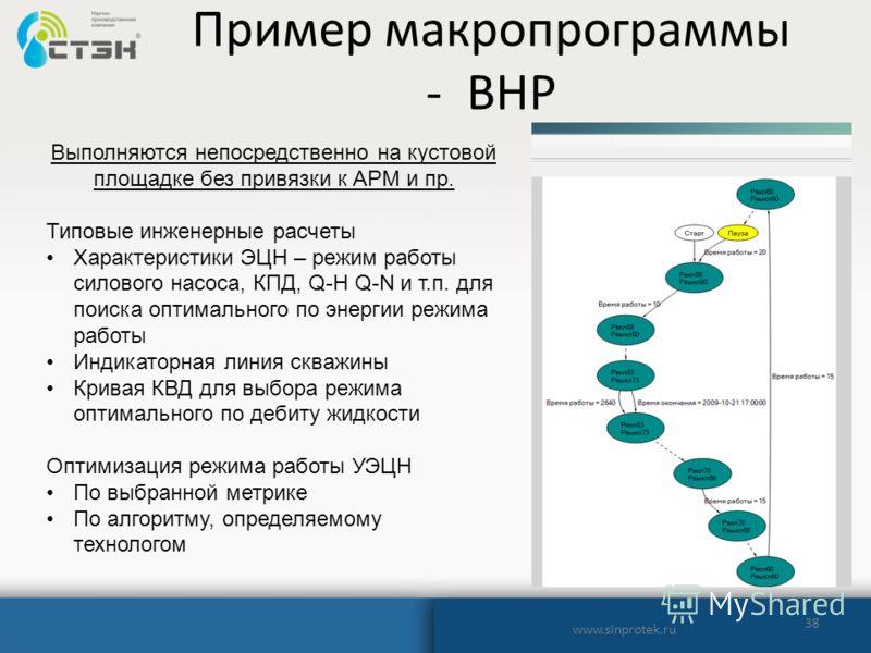 Пример макропрограммы - ВНР 38 www.sinprotek.ru Выполняются непосредственно на кустовой площадке без привязки к АРМ и пр. Типовые инженерные расчеты Характеристики ЭЦН – режим работы силового насоса, КПД, Q-H Q-N и т.п. для поиска оптимального по эне
