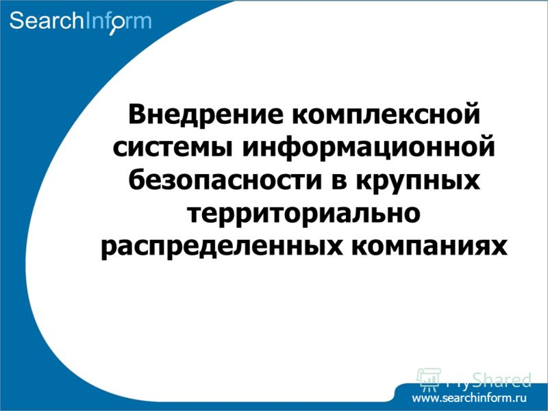 www.searchinform.ru Внедрение комплексной системы информационной безопасности в крупных территориально распределенных компаниях