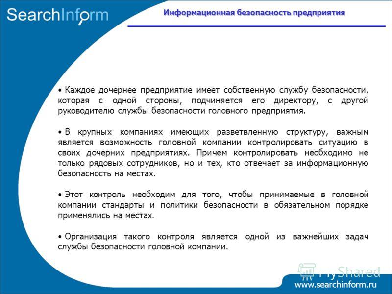 Информационная безопасность предприятия www.searchinform.ru Каждое дочернее предприятие имеет собственную службу безопасности, которая с одной стороны, подчиняется его директору, с другой руководителю службы безопасности головного предприятия. В круп