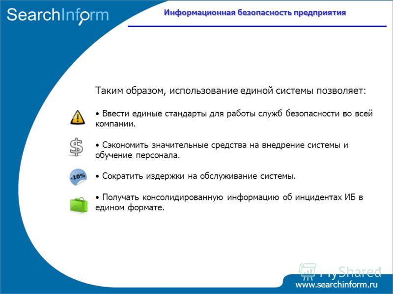 Информационная безопасность предприятия www.searchinform.ru Таким образом, использование единой системы позволяет: Ввести единые стандарты для работы служб безопасности во всей компании. Сэкономить значительные средства на внедрение системы и обучени