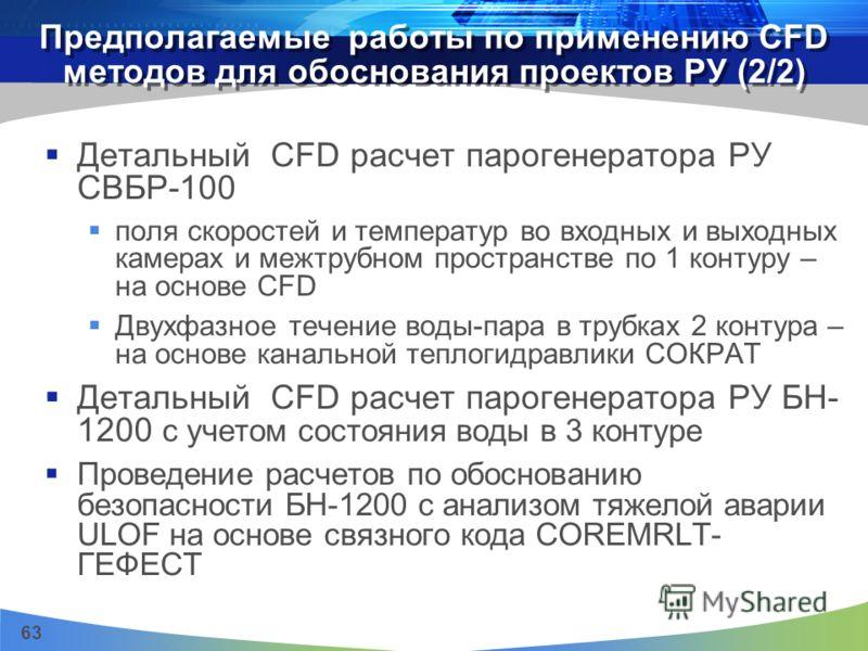 63 Предполагаемые работы по применению CFD методов для обоснования проектов РУ (2/2) Детальный CFD расчет парогенератора РУ СВБР-100 поля скоростей и температур во входных и выходных камерах и межтрубном пространстве по 1 контуру – на основе CFD Двух