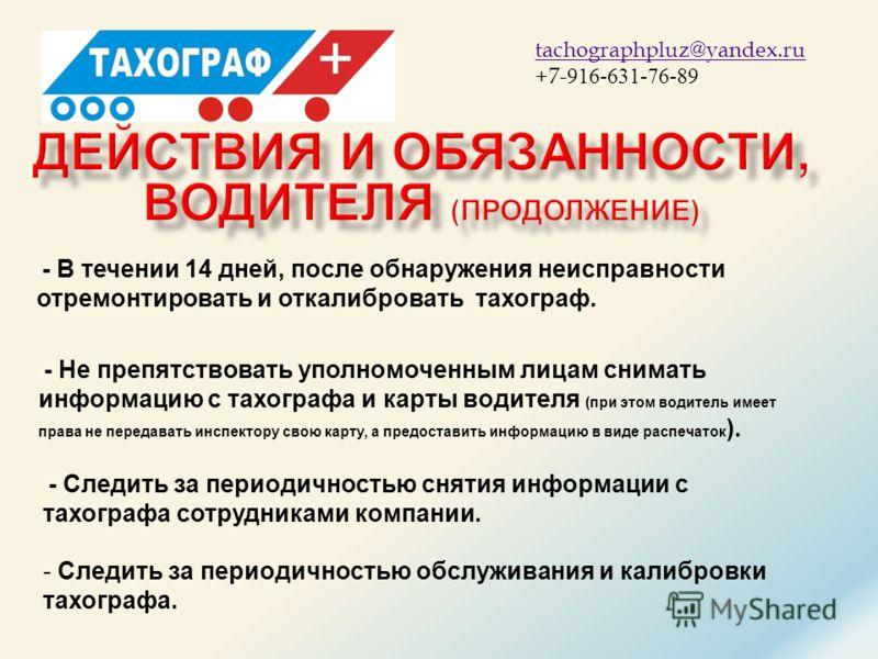 ТАХОГРАФ + tachographpluz@yandex.ru +7- 916-631-76-89 - Следить за периодичностью обслуживания и калибровки тахографа. - - В течении 14 дней, после обнаружения неисправности отремонтировать и откалибровать тахограф. - - Не препятствовать уполномоченн