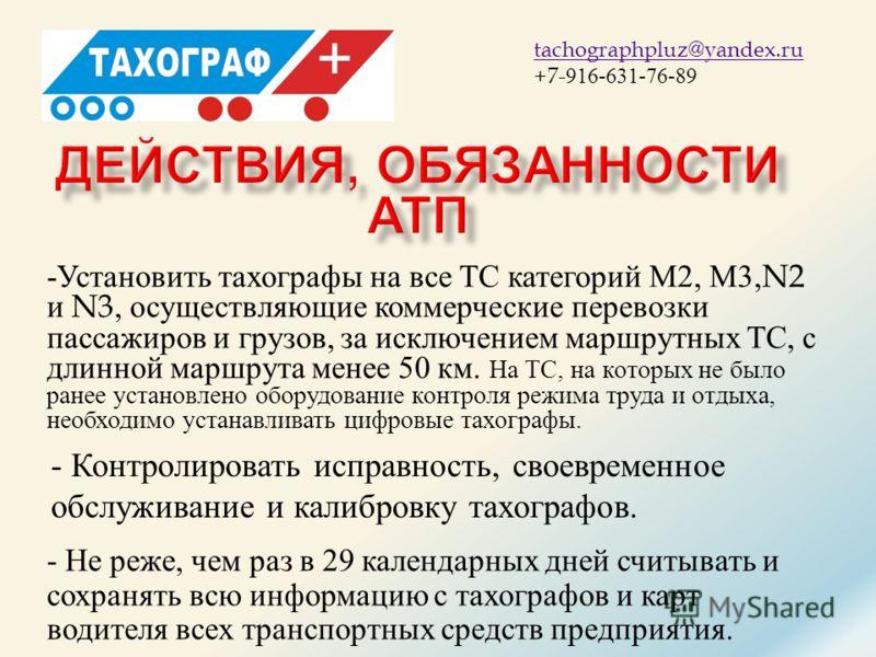 ТАХОГРАФ + tachographpluz@yandex.ru +7- 916-631-76-89 - Установить тахографы на все ТС категорий М 2, М 3,N2 и N3, осуществляющие коммерческие перевозки пассажиров и грузов, за исключением маршрутных ТС, с длинной маршрута менее 50 км. На ТС, на кото