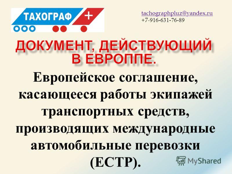 ТАХОГРАФ + tachographpluz@yandex.ru +7- 916-631-76-89 Европейское соглашение, касающееся работы экипажей транспортных средств, производящих международные автомобильные перевозки (ЕСТР).