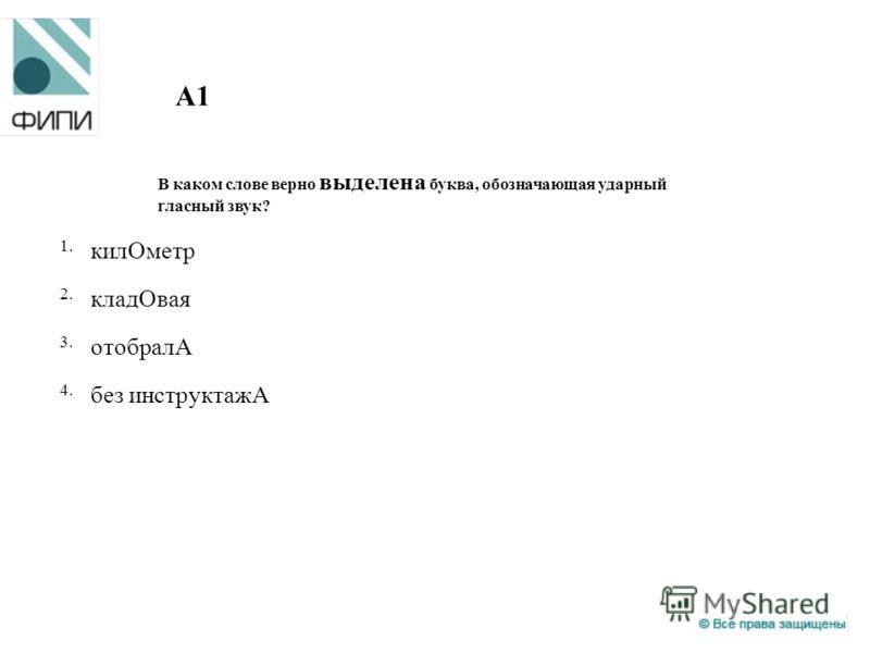 A1 В каком слове верно выделена буква, обозначающая ударный гласный звук? 1. килОметр 2. кладОвая 3. отобралА 4. без инструктажА