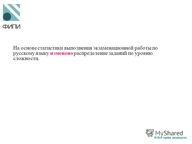 На основе статистики выполнения экзаменационной работы по русскому языку изменено распределение заданий по уровню сложности.
