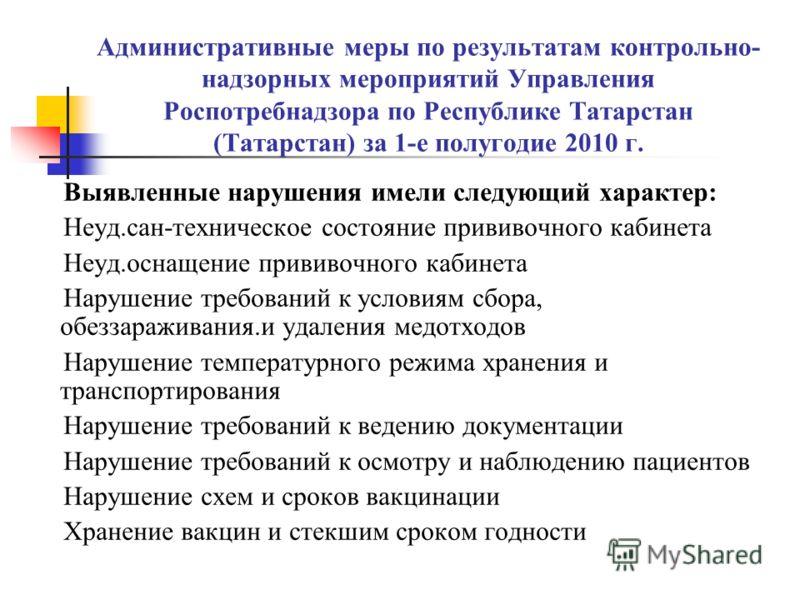Административные меры по результатам контрольно- надзорных мероприятий Управления Роспотребнадзора по Республике Татарстан (Татарстан) за 1-е полугодие 2010 г. Выявленные нарушения имели следующий характер: Неуд.сан-техническое состояние прививочного