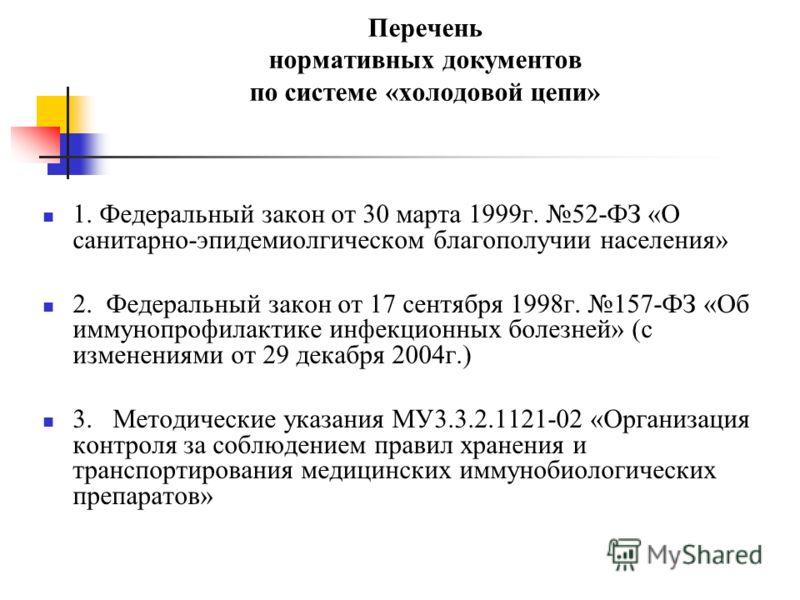 Перечень нормативных документов по системе «холодовой цепи» 1. Федеральный закон от 30 марта 1999г. 52-ФЗ «О санитарно-эпидемиолгическом благополучии населения» 2. Федеральный закон от 17 сентября 1998г. 157-ФЗ «Об иммунопрофилактике инфекционных бол