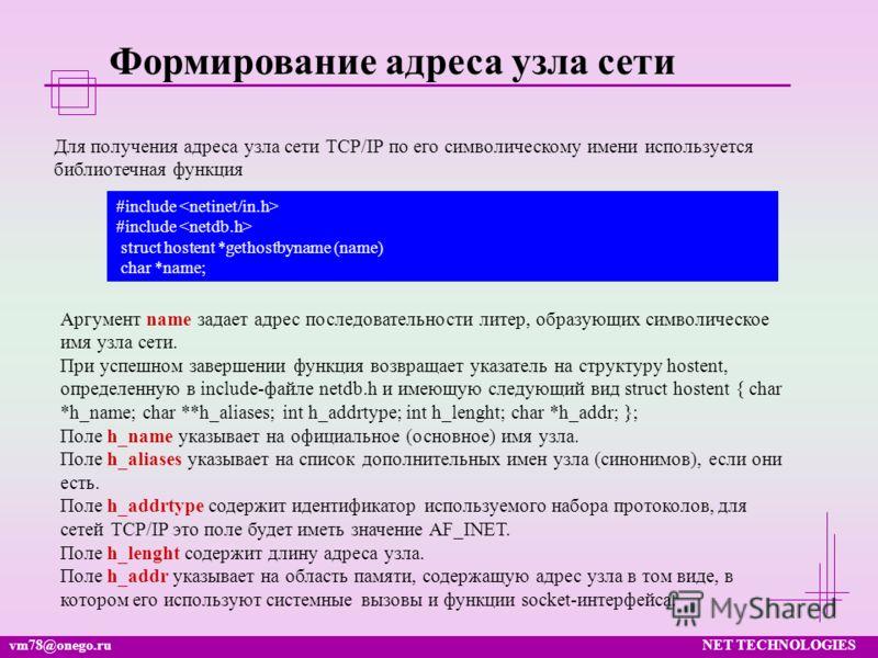 vm78@onego.ruNET TECHNOLOGIES Формирование адреса узла сети Для получения адреса узла сети TCP/IP по его символическому имени используется библиотечная функция #include struct hostent *gethostbyname (name) char *name; Аргумент name задает адрес после