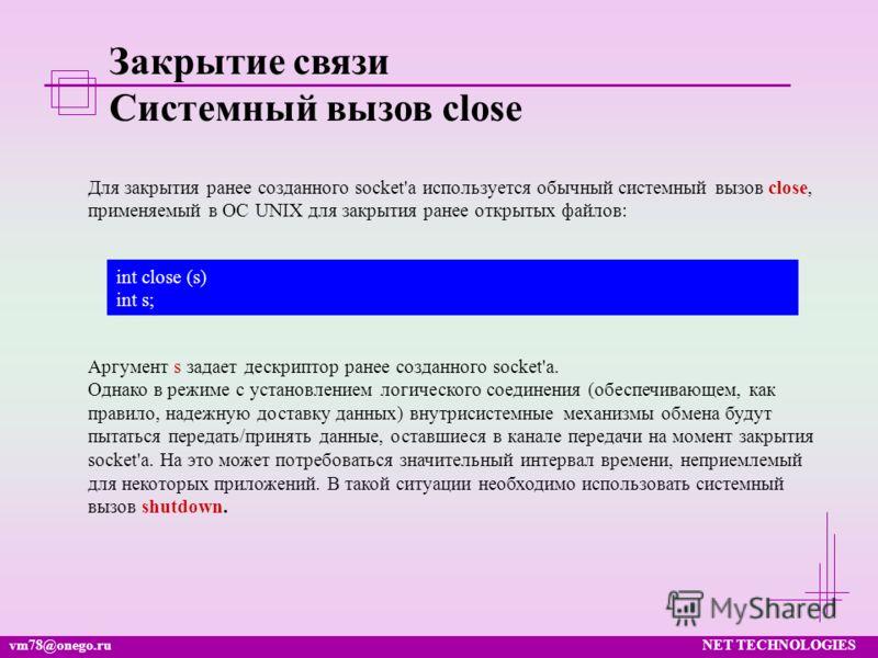 vm78@onego.ruNET TECHNOLOGIES Закрытие связи Системный вызов close Для закрытия ранее созданного socket'а используется обычный системный вызов close, применяемый в ОС UNIX для закрытия ранее открытых файлов: int close (s) int s; Аргумент s задает дес