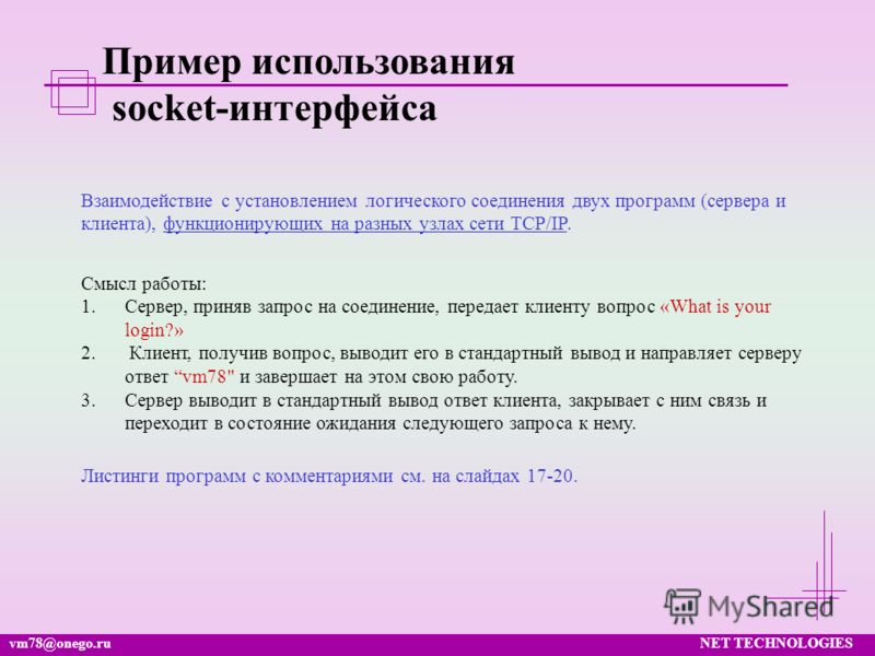 vm78@onego.ruNET TECHNOLOGIES Пример использования socket-интерфейса Взаимодействие с установлением логического соединения двух программ (сервера и клиента), функционирующих на разных узлах сети TCP/IP. Смысл работы: 1.Сервер, приняв запрос на соедин