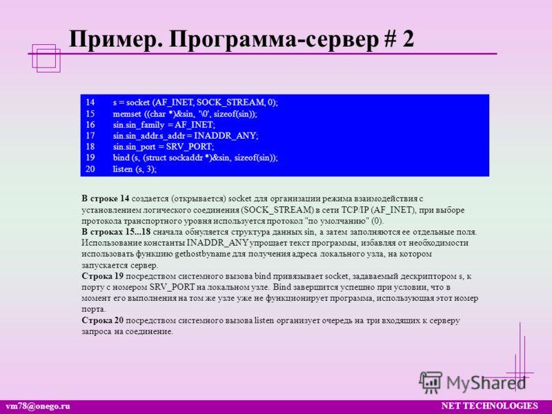 vm78@onego.ruNET TECHNOLOGIES Пример. Программа-сервер # 2 14s = socket (AF_INET, SOCK_STREAM, 0); 15memset ((char *)&sin, '\0', sizeof(sin)); 16sin.sin_family = AF_INET; 17sin.sin_addr.s_addr = INADDR_ANY; 18sin.sin_port = SRV_PORT; 19bind (s, (stru