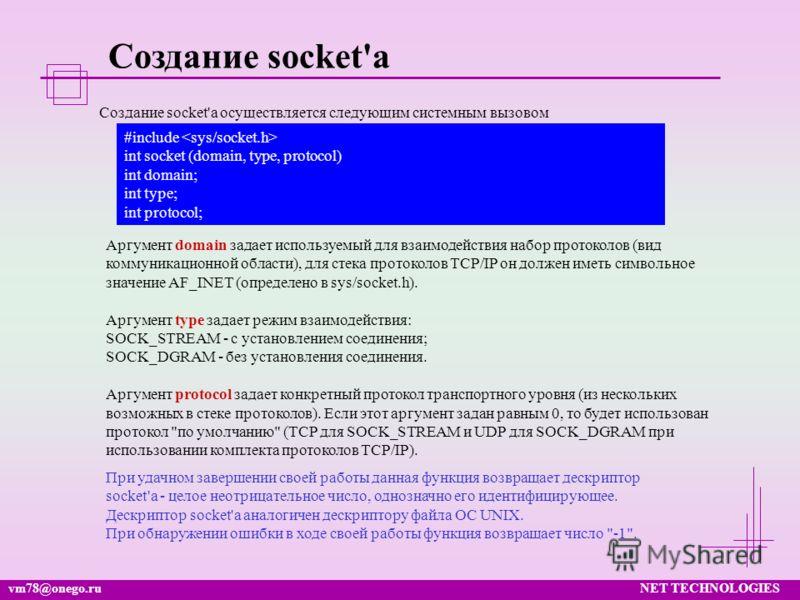 vm78@onego.ruNET TECHNOLOGIES Создание socket'а Аргумент domain задает используемый для взаимодействия набор протоколов (вид коммуникационной области), для стека протоколов TCP/IP он должен иметь символьное значение AF_INET (определено в sys/socket.h