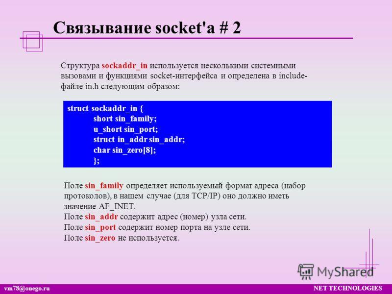 vm78@onego.ruNET TECHNOLOGIES Связывание socket'а # 2 Структура sockaddr_in используется несколькими системными вызовами и функциями socket-интерфейса и определена в include- файле in.h следующим образом: struct sockaddr_in { short sin_family; u_shor