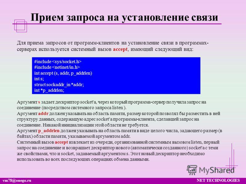 vm78@onego.ruNET TECHNOLOGIES Прием запроса на установление связи Для приема запросов от программ-клиентов на установление связи в программах- серверах используется системный вызов accept, имеющий следующий вид: #include int accept (s, addr, p_addrle