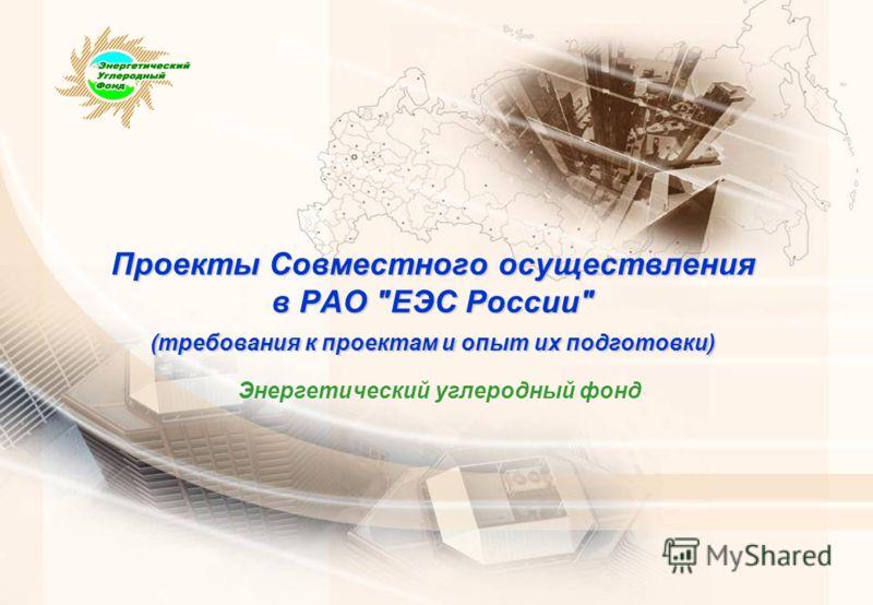 Проекты Совместного осуществления в РАО ЕЭС России (требования к проектам и опыт их подготовки) Энергетический углеродный фонд